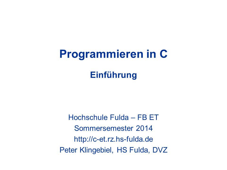 Programmieren in C Einführung Hochschule Fulda – FB ET Sommersemester 2014 http://c-et.rz.hs-fulda.de Peter Klingebiel, HS Fulda, DVZ