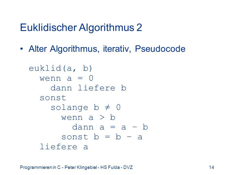 Programmieren in C - Peter Klingebiel - HS Fulda - DVZ14 Euklidischer Algorithmus 2 Alter Algorithmus, iterativ, Pseudocode euklid(a, b) wenn a = 0 da