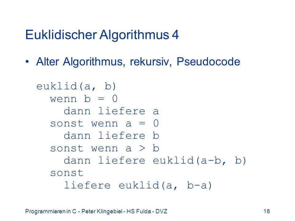 Programmieren in C - Peter Klingebiel - HS Fulda - DVZ16 Euklidischer Algorithmus 4 Alter Algorithmus, rekursiv, Pseudocode euklid(a, b) wenn b = 0 da