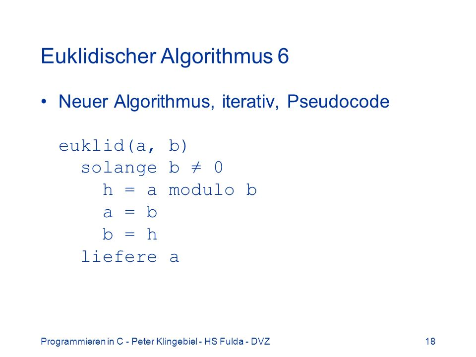 Programmieren in C - Peter Klingebiel - HS Fulda - DVZ18 Euklidischer Algorithmus 6 Neuer Algorithmus, iterativ, Pseudocode euklid(a, b) solange b 0 h