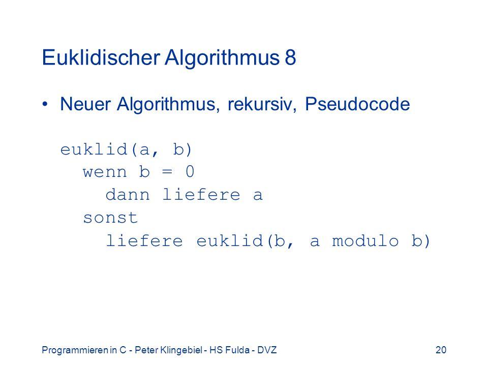 Programmieren in C - Peter Klingebiel - HS Fulda - DVZ20 Euklidischer Algorithmus 8 Neuer Algorithmus, rekursiv, Pseudocode euklid(a, b) wenn b = 0 da