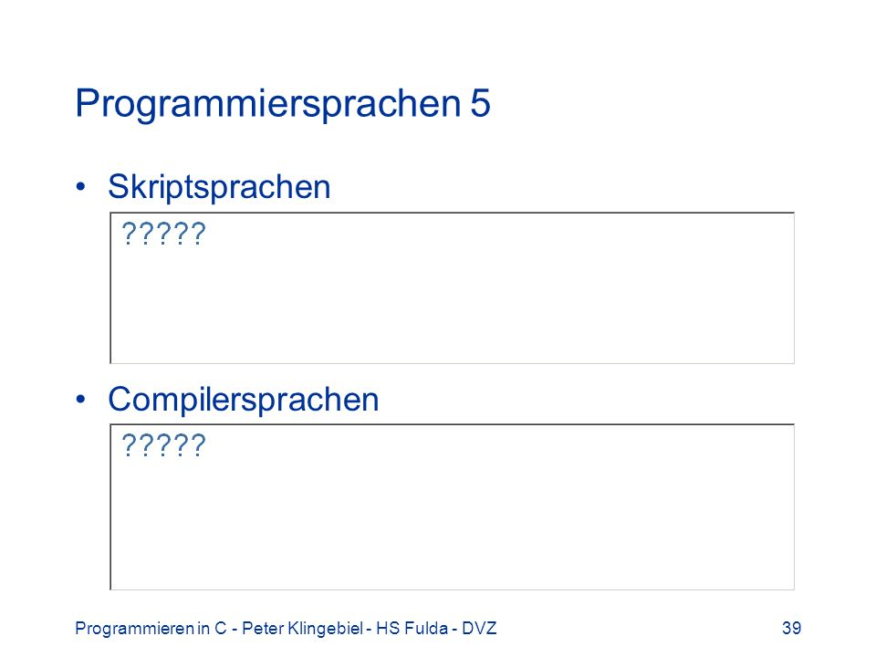Programmieren in C - Peter Klingebiel - HS Fulda - DVZ39 Programmiersprachen 5 Skriptsprachen Compilersprachen