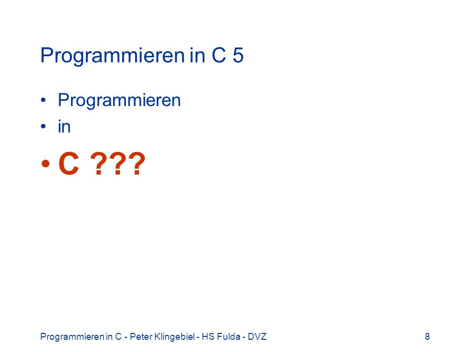 Programmieren in C - Peter Klingebiel - HS Fulda - DVZ8 Programmieren in C 5 Programmieren in C ???