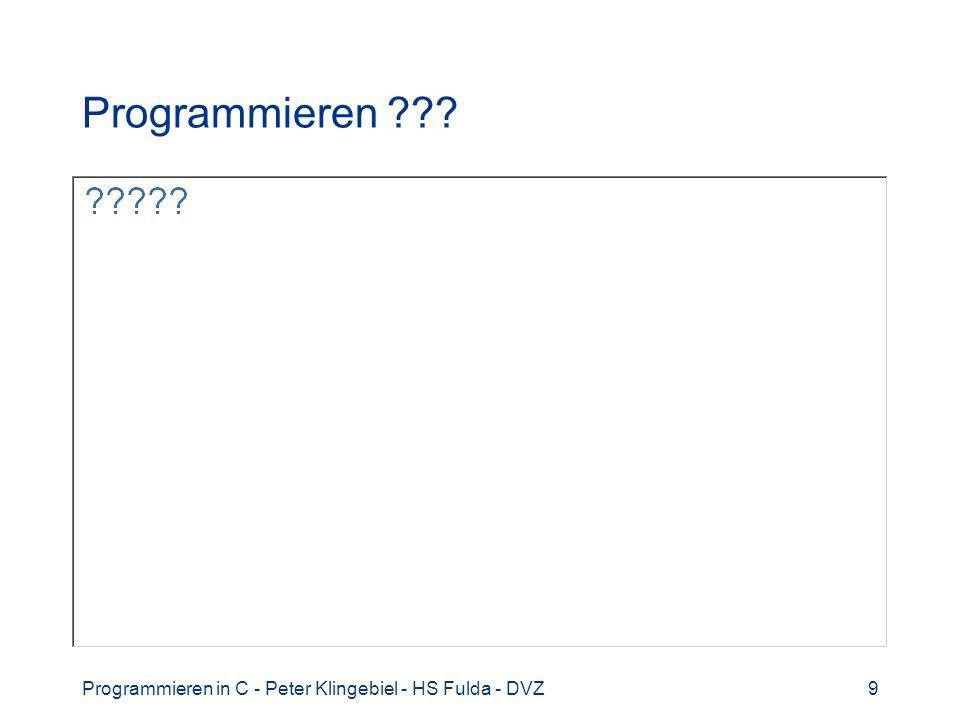 Programmieren in C - Peter Klingebiel - HS Fulda - DVZ40 Programmiersprachen 6 Paradigmata –Imperative Sprachen (Fortran, Pascal, C, Ada) –Deklarative Sprachen (SQL, Lisp) –Objektorientierte Sprachen (Java, C++) –Nebenläufige Sprachen (Ada, Java, Par C) Typisierung –Typenlose Sprachen (JavaScript, PHP) –Stark typisierte Sprachen (Ada) –Schwach typisierte Sprachen (C, C++)