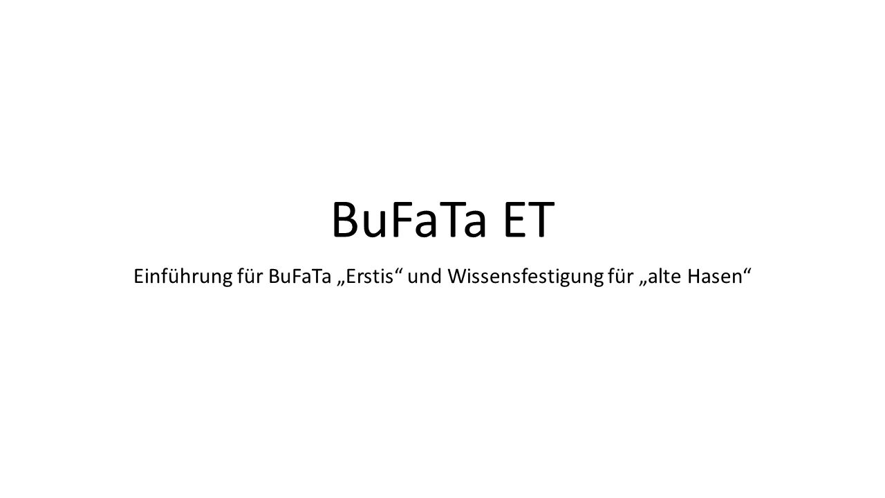 BuFaTa ET Einführung für BuFaTa Erstis und Wissensfestigung für alte Hasen