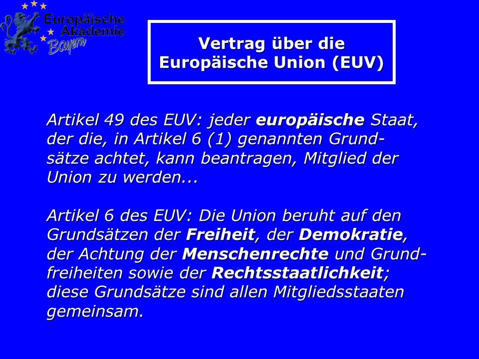 Vertrag über die Europäische Union (EUV) Artikel 49 des EUV: jeder europäische Staat, der die, in Artikel 6 (1) genannten Grund- sätze achtet, kann beantragen, Mitglied der Union zu werden...