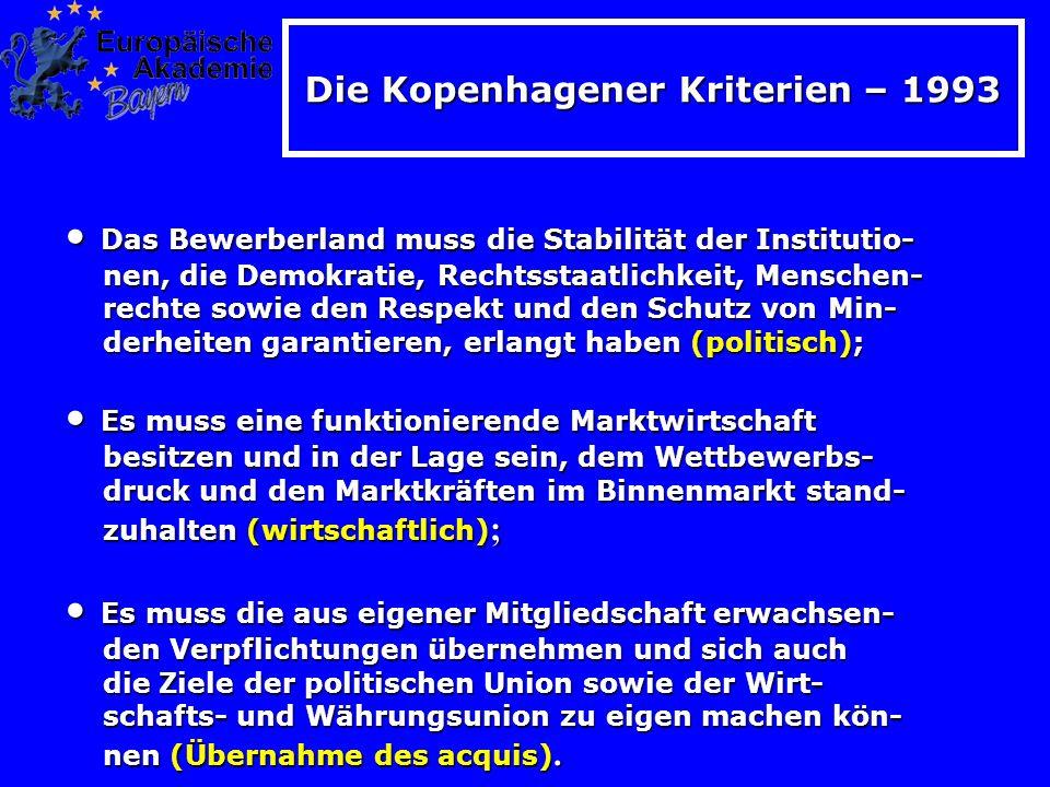 Die Kopenhagener Kriterien – 1993 Das Bewerberland muss die Stabilität der Institutio- Das Bewerberland muss die Stabilität der Institutio- nen, die Demokratie, Rechtsstaatlichkeit, Menschen- nen, die Demokratie, Rechtsstaatlichkeit, Menschen- rechte sowie den Respekt und den Schutz von Min- rechte sowie den Respekt und den Schutz von Min- derheiten garantieren, erlangt haben (politisch); derheiten garantieren, erlangt haben (politisch); Es muss eine funktionierende Marktwirtschaft Es muss eine funktionierende Marktwirtschaft besitzen und in der Lage sein, dem Wettbewerbs- besitzen und in der Lage sein, dem Wettbewerbs- druck und den Marktkräften im Binnenmarkt stand- druck und den Marktkräften im Binnenmarkt stand- zuhalten (wirtschaftlich) ; zuhalten (wirtschaftlich) ; Es muss die aus eigener Mitgliedschaft erwachsen- Es muss die aus eigener Mitgliedschaft erwachsen- den Verpflichtungen übernehmen und sich auch den Verpflichtungen übernehmen und sich auch die Ziele der politischen Union sowie der Wirt- die Ziele der politischen Union sowie der Wirt- schafts- und Währungsunion zu eigen machen kön- schafts- und Währungsunion zu eigen machen kön- nen (Übernahme des acquis).