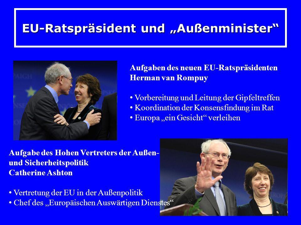 EU-Ratspräsident und Außenminister Aufgaben des neuen EU-Ratspräsidenten Herman van Rompuy Vorbereitung und Leitung der Gipfeltreffen Koordination der Konsensfindung im Rat Europa ein Gesicht verleihen Aufgabe des Hohen Vertreters der Außen- und Sicherheitspolitik Catherine Ashton Vertretung der EU in der Außenpolitik Chef des Europäischen Auswärtigen Dienstes