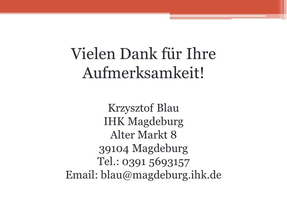 Vielen Dank für Ihre Aufmerksamkeit! Krzysztof Blau IHK Magdeburg Alter Markt 8 39104 Magdeburg Tel.: 0391 5693157 Email: blau@magdeburg.ihk.de