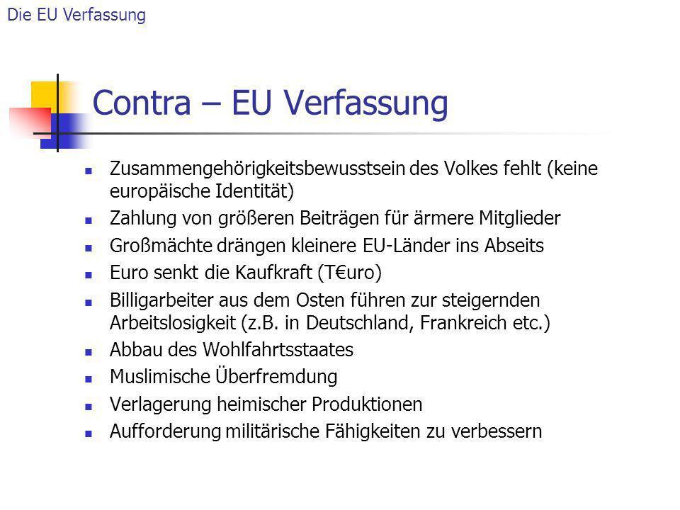 Contra – EU Verfassung Zusammengehörigkeitsbewusstsein des Volkes fehlt (keine europäische Identität) Zahlung von größeren Beiträgen für ärmere Mitgli