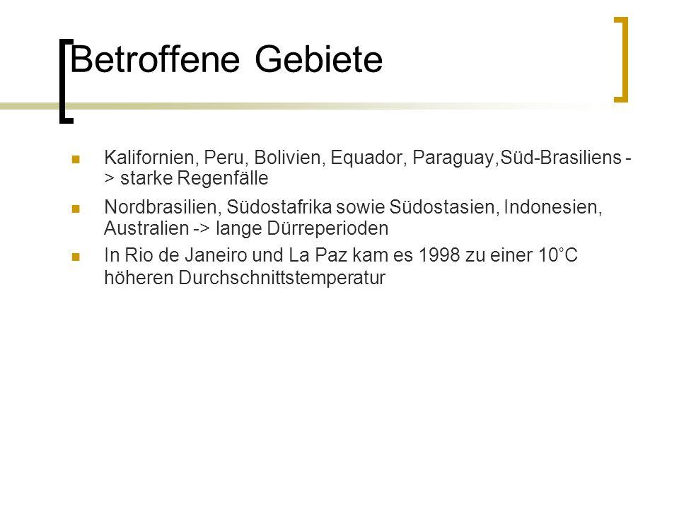 Betroffene Gebiete Kalifornien, Peru, Bolivien, Equador, Paraguay,Süd-Brasiliens - > starke Regenfälle Nordbrasilien, Südostafrika sowie Südostasien, Indonesien, Australien -> lange Dürreperioden In Rio de Janeiro und La Paz kam es 1998 zu einer 10°C höheren Durchschnittstemperatur