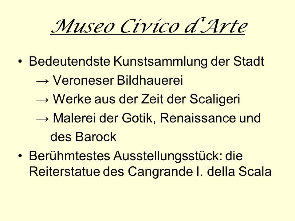 Museo Civico dArte Bedeutendste Kunstsammlung der Stadt Veroneser Bildhauerei Werke aus der Zeit der Scaligeri Malerei der Gotik, Renaissance und des Barock Berühmtestes Ausstellungsstück: die Reiterstatue des Cangrande I.