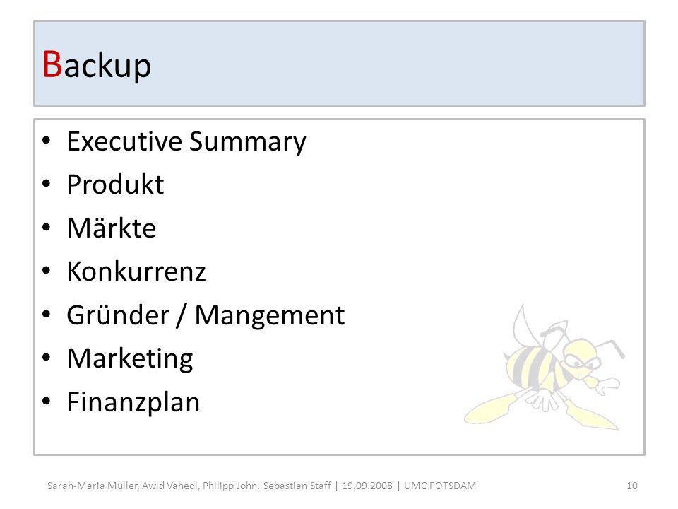B ackup Executive Summary Produkt Märkte Konkurrenz Gründer / Mangement Marketing Finanzplan 10 Sarah-Maria Müller, Awid Vahedi, Philipp John, Sebastian Staff | 19.09.2008 | UMC POTSDAM