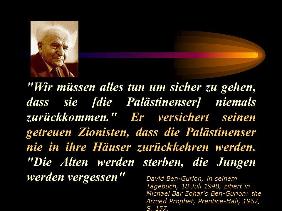 Wir müssen alles tun um sicher zu gehen, dass sie [die Palästinenser] niemals zurückkommen. Er versichert seinen getreuen Zionisten, dass die Palästinenser nie in ihre Häuser zurückkehren werden.