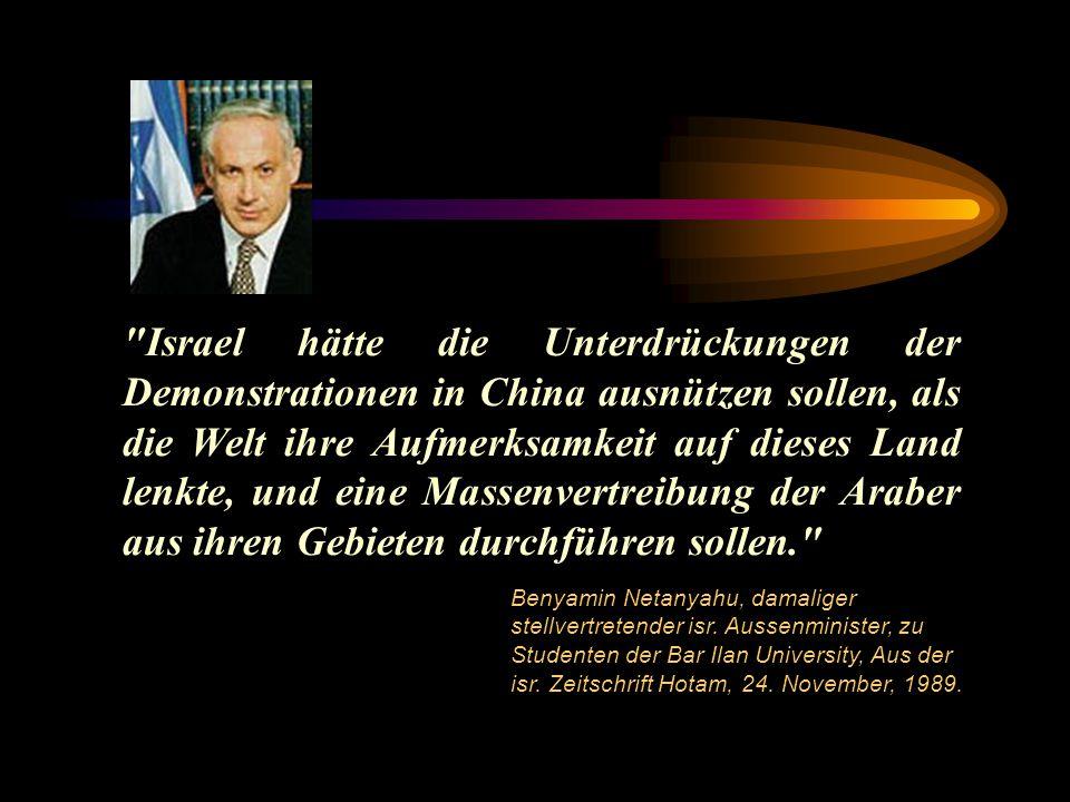 Israel hätte die Unterdrückungen der Demonstrationen in China ausnützen sollen, als die Welt ihre Aufmerksamkeit auf dieses Land lenkte, und eine Massenvertreibung der Araber aus ihren Gebieten durchführen sollen. Benyamin Netanyahu, damaliger stellvertretender isr.