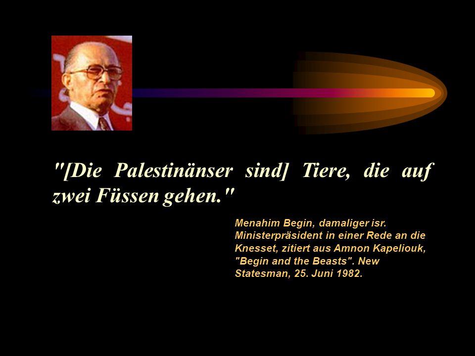 [Die Palestinänser sind] Tiere, die auf zwei Füssen gehen. Menahim Begin, damaliger isr.