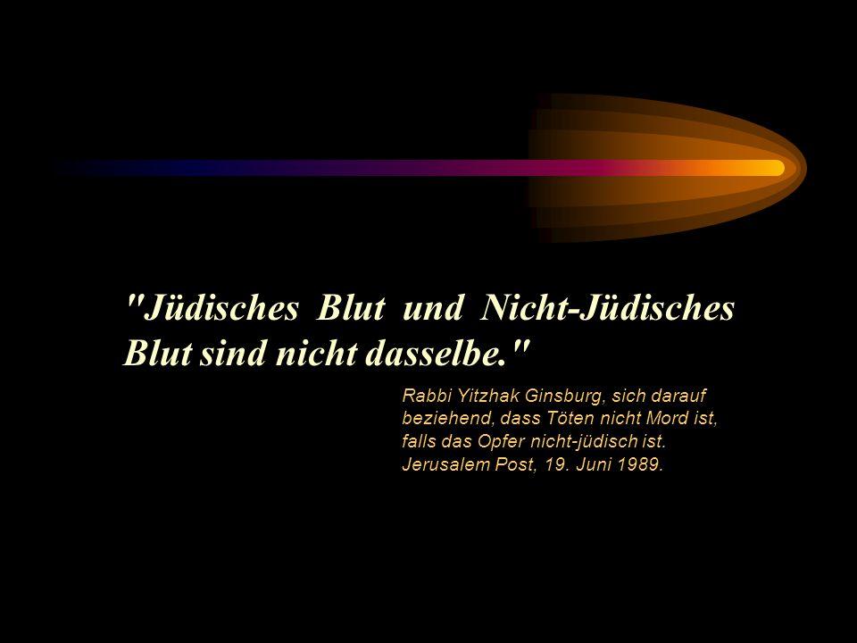 Jüdisches Blut und Nicht-Jüdisches Blut sind nicht dasselbe. Rabbi Yitzhak Ginsburg, sich darauf beziehend, dass Töten nicht Mord ist, falls das Opfer nicht-jüdisch ist.