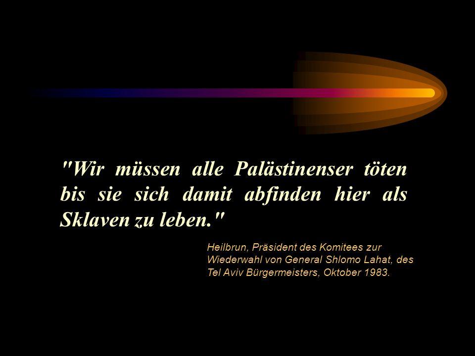 Wir müssen alle Palästinenser töten bis sie sich damit abfinden hier als Sklaven zu leben. Heilbrun, Präsident des Komitees zur Wiederwahl von General Shlomo Lahat, des Tel Aviv Bürgermeisters, Oktober 1983.