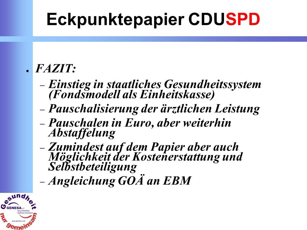 Eckpunktepapier CDUSPD FAZIT: Einstieg in staatliches Gesundheitssystem (Fondsmodell als Einheitskasse) Pauschalisierung der ärztlichen Leistung Pauschalen in Euro, aber weiterhin Abstaffelung Zumindest auf dem Papier aber auch Möglichkeit der Kostenerstattung und Selbstbeteiligung Angleichung GOÄ an EBM