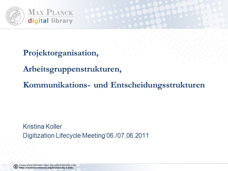 Projektorganisation, Arbeitsgruppenstrukturen, Kommunikations- und Entscheidungsstrukturen Kristina Koller Digitization Lifecycle Meeting 06./07.06.2011