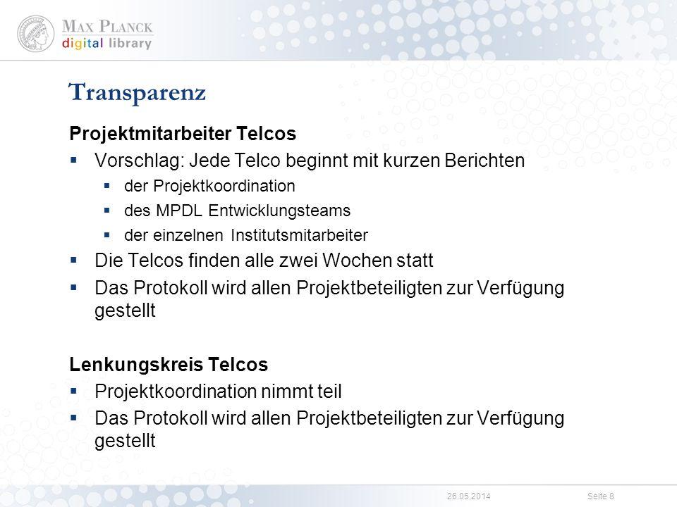 26.05.2014Seite 8 Projektmitarbeiter Telcos Vorschlag: Jede Telco beginnt mit kurzen Berichten der Projektkoordination des MPDL Entwicklungsteams der einzelnen Institutsmitarbeiter Die Telcos finden alle zwei Wochen statt Das Protokoll wird allen Projektbeteiligten zur Verfügung gestellt Lenkungskreis Telcos Projektkoordination nimmt teil Das Protokoll wird allen Projektbeteiligten zur Verfügung gestellt Transparenz