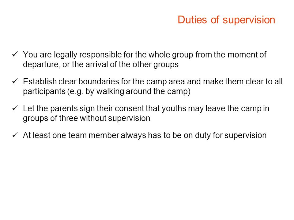 Duties of supervision You are legally responsible for the whole group from the moment of departure, or the arrival of the other groups Establish clear boundaries for the camp area and make them clear to all participants (e.g.