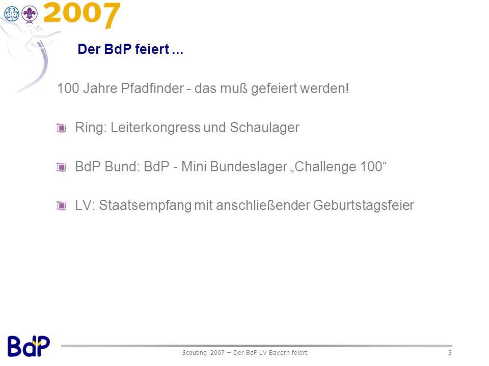 Scouting 2007 – Der BdP LV Bayern feiert3 Der BdP feiert... 100 Jahre Pfadfinder - das muß gefeiert werden! Ring: Leiterkongress und Schaulager BdP Bu