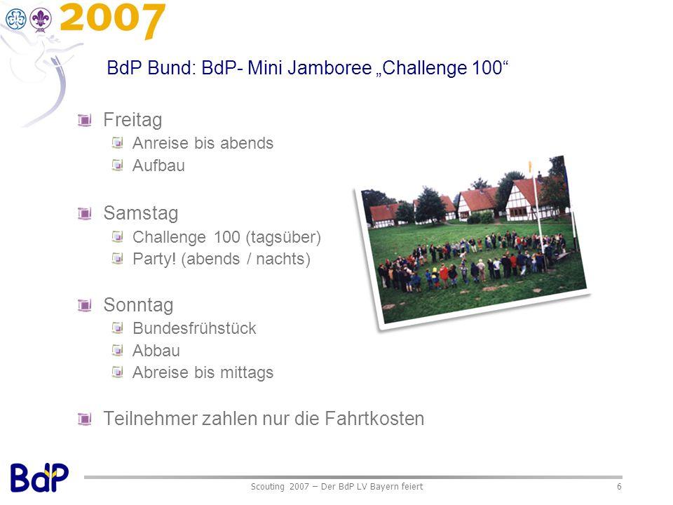 Scouting 2007 – Der BdP LV Bayern feiert6 BdP Bund: BdP- Mini Jamboree Challenge 100 Freitag Anreise bis abends Aufbau Samstag Challenge 100 (tagsüber) Party.