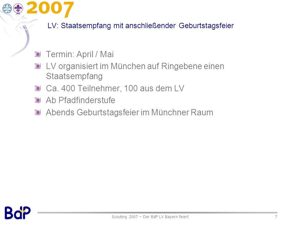 Scouting 2007 – Der BdP LV Bayern feiert7 LV: Staatsempfang mit anschließender Geburtstagsfeier Termin: April / Mai LV organisiert im München auf Ringebene einen Staatsempfang Ca.