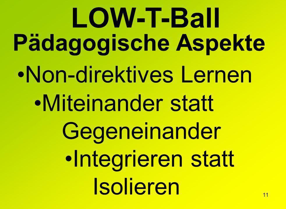 11 Pädagogische Aspekte LOW-T-Ball Non-direktives Lernen Miteinander statt Gegeneinander Integrieren statt Isolieren