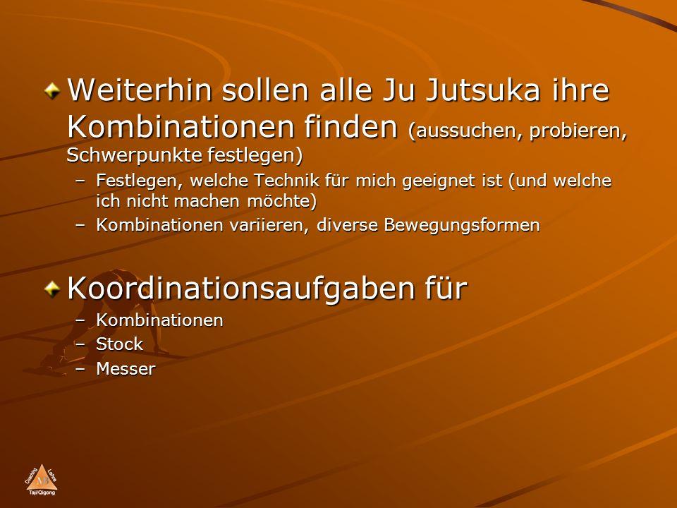 Weiterhin sollen alle Ju Jutsuka ihre Kombinationen finden (aussuchen, probieren, Schwerpunkte festlegen) –Festlegen, welche Technik für mich geeignet ist (und welche ich nicht machen möchte) –Kombinationen variieren, diverse Bewegungsformen Koordinationsaufgaben für –Kombinationen –Stock –Messer