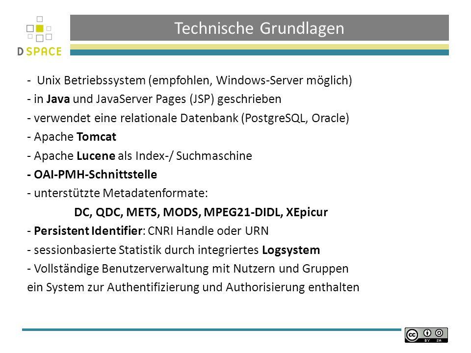 Technische Grundlagen - Unix Betriebssystem (empfohlen, Windows-Server möglich) - in Java und JavaServer Pages (JSP) geschrieben - verwendet eine relationale Datenbank (PostgreSQL, Oracle) - Apache Tomcat - Apache Lucene als Index-/ Suchmaschine - OAI-PMH-Schnittstelle - unterstützte Metadatenformate: DC, QDC, METS, MODS, MPEG21-DIDL, XEpicur - Persistent Identifier: CNRI Handle oder URN - sessionbasierte Statistik durch integriertes Logsystem - Vollständige Benutzerverwaltung mit Nutzern und Gruppen ein System zur Authentifizierung und Authorisierung enthalten