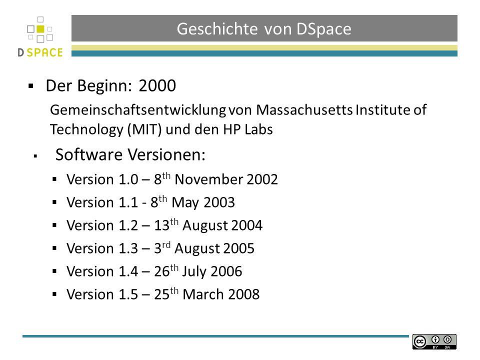Geschichte von DSpace Der Beginn: 2000 Gemeinschaftsentwicklung von Massachusetts Institute of Technology (MIT) und den HP Labs Software Versionen: Version 1.0 – 8 th November 2002 Version 1.1 - 8 th May 2003 Version 1.2 – 13 th August 2004 Version 1.3 – 3 rd August 2005 Version 1.4 – 26 th July 2006 Version 1.5 – 25 th March 2008