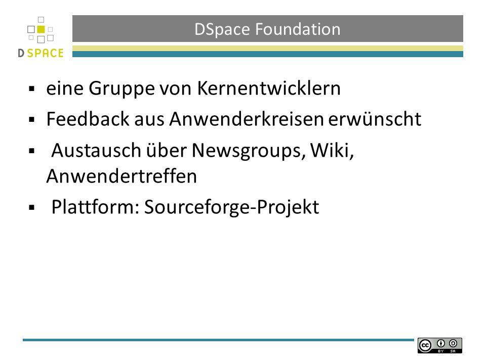 DSpace Foundation eine Gruppe von Kernentwicklern Feedback aus Anwenderkreisen erwünscht Austausch über Newsgroups, Wiki, Anwendertreffen Plattform: Sourceforge-Projekt