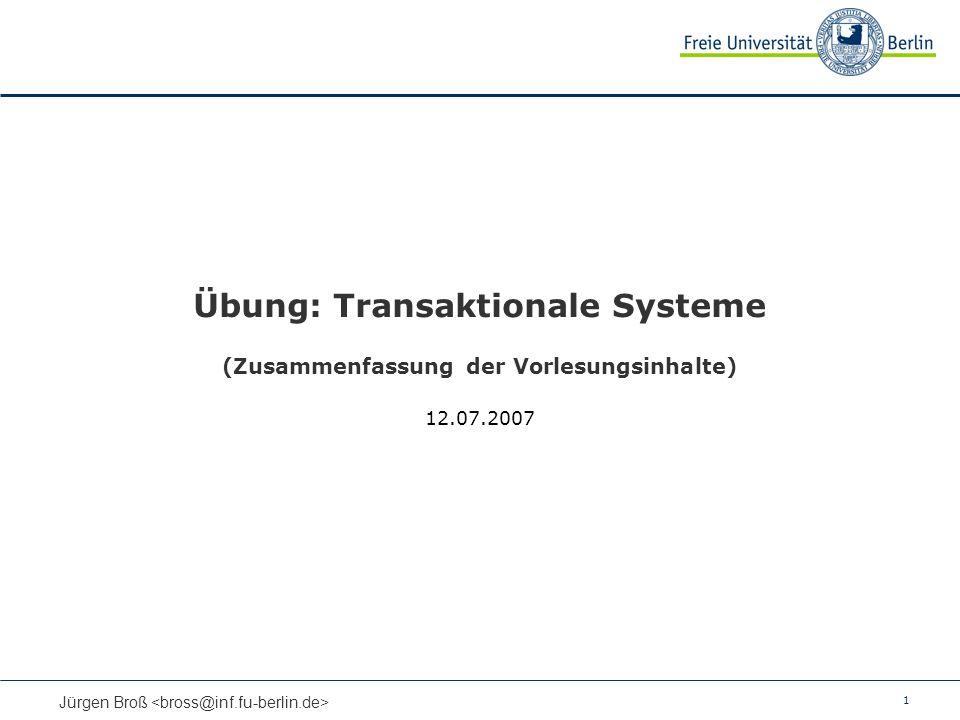 1 Jürgen Broß Übung: Transaktionale Systeme (Zusammenfassung der Vorlesungsinhalte) 12.07.2007
