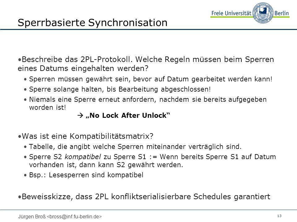13 Jürgen Broß Sperrbasierte Synchronisation Beschreibe das 2PL-Protokoll. Welche Regeln müssen beim Sperren eines Datums eingehalten werden? Sperren