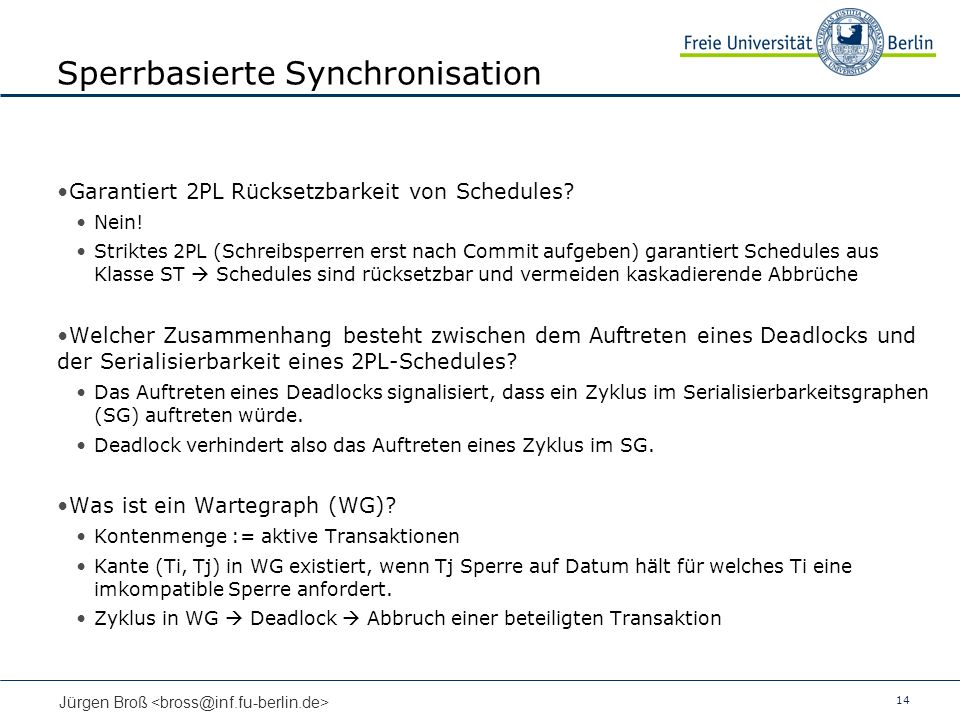 14 Jürgen Broß Sperrbasierte Synchronisation Garantiert 2PL Rücksetzbarkeit von Schedules? Nein! Striktes 2PL (Schreibsperren erst nach Commit aufgebe