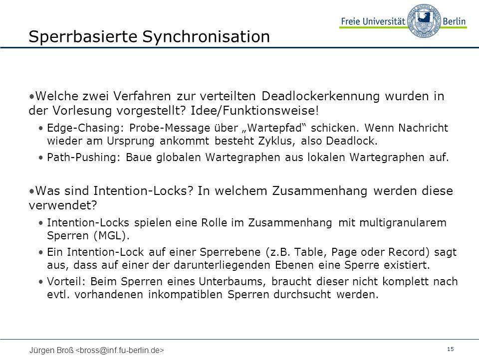 15 Jürgen Broß Sperrbasierte Synchronisation Welche zwei Verfahren zur verteilten Deadlockerkennung wurden in der Vorlesung vorgestellt? Idee/Funktion