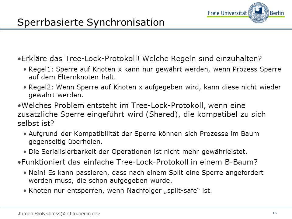 16 Jürgen Broß Sperrbasierte Synchronisation Erkläre das Tree-Lock-Protokoll! Welche Regeln sind einzuhalten? Regel1: Sperre auf Knoten x kann nur gew