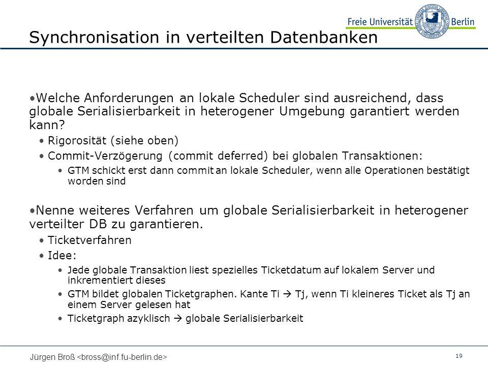 19 Jürgen Broß Synchronisation in verteilten Datenbanken Welche Anforderungen an lokale Scheduler sind ausreichend, dass globale Serialisierbarkeit in