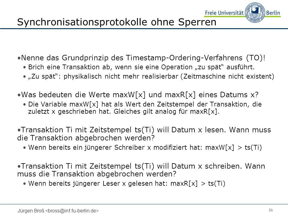 21 Jürgen Broß Synchronisationsprotokolle ohne Sperren Nenne das Grundprinzip des Timestamp-Ordering-Verfahrens (TO)! Brich eine Transaktion ab, wenn