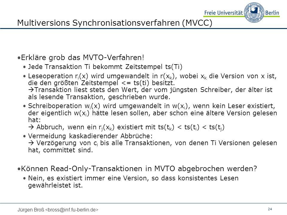 24 Jürgen Broß Multiversions Synchronisationsverfahren (MVCC) Erkläre grob das MVTO-Verfahren! Jede Transaktion Ti bekommt Zeitstempel ts(Ti) Leseoper