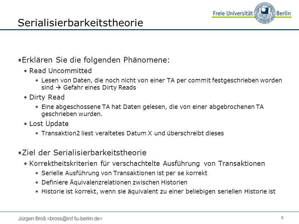 5 Jürgen Broß Serialisierbarkeitstheorie Erklären Sie die folgenden Phänomene: Read Uncommitted Lesen von Daten, die noch nicht von einer TA per commi