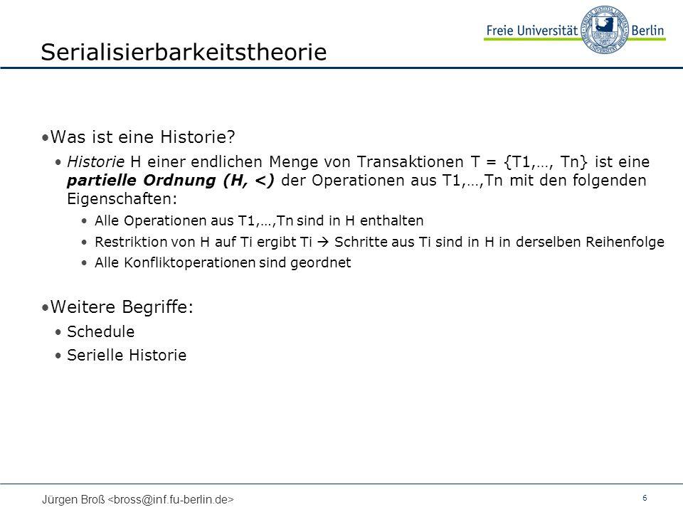 6 Jürgen Broß Serialisierbarkeitstheorie Was ist eine Historie? Historie H einer endlichen Menge von Transaktionen T = {T1,…, Tn} ist eine partielle O