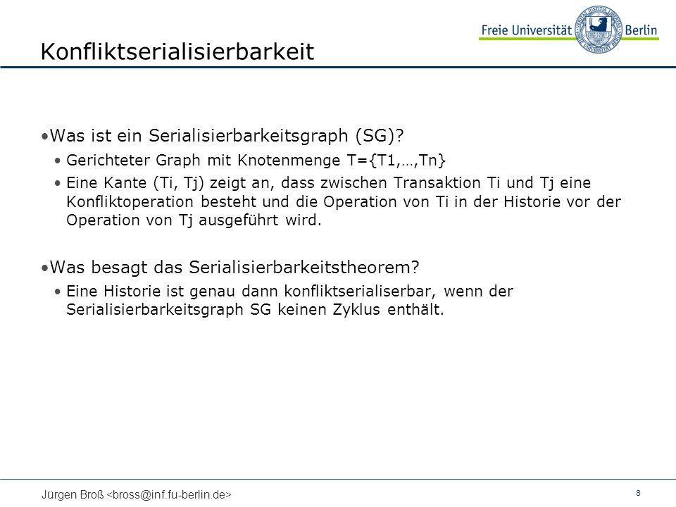 8 Jürgen Broß Konfliktserialisierbarkeit Was ist ein Serialisierbarkeitsgraph (SG)? Gerichteter Graph mit Knotenmenge T={T1,…,Tn} Eine Kante (Ti, Tj)