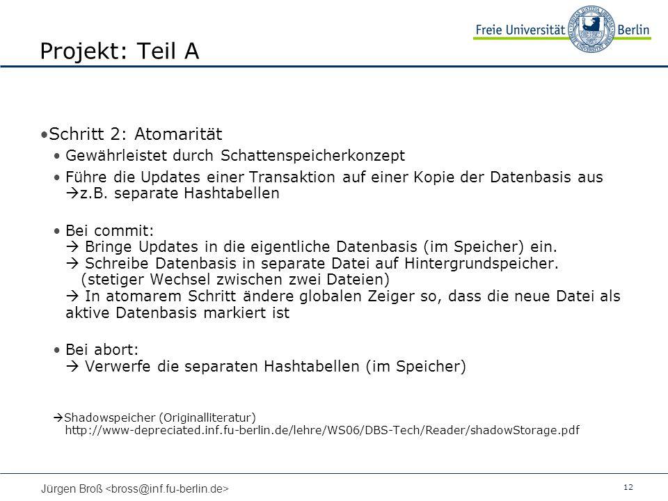 12 Jürgen Broß Projekt: Teil A Schritt 2: Atomarität Gewährleistet durch Schattenspeicherkonzept Führe die Updates einer Transaktion auf einer Kopie d
