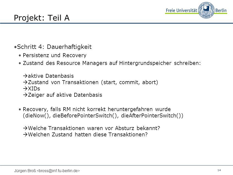 14 Jürgen Broß Projekt: Teil A Schritt 4: Dauerhaftigkeit Persistenz und Recovery Zustand des Resource Managers auf Hintergrundspeicher schreiben: akt