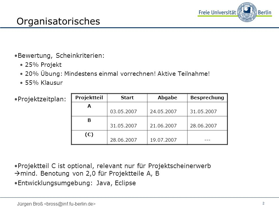 2 Jürgen Broß Organisatorisches Bewertung, Scheinkriterien: 25% Projekt 20% Übung: Mindestens einmal vorrechnen! Aktive Teilnahme! 55% Klausur Projekt