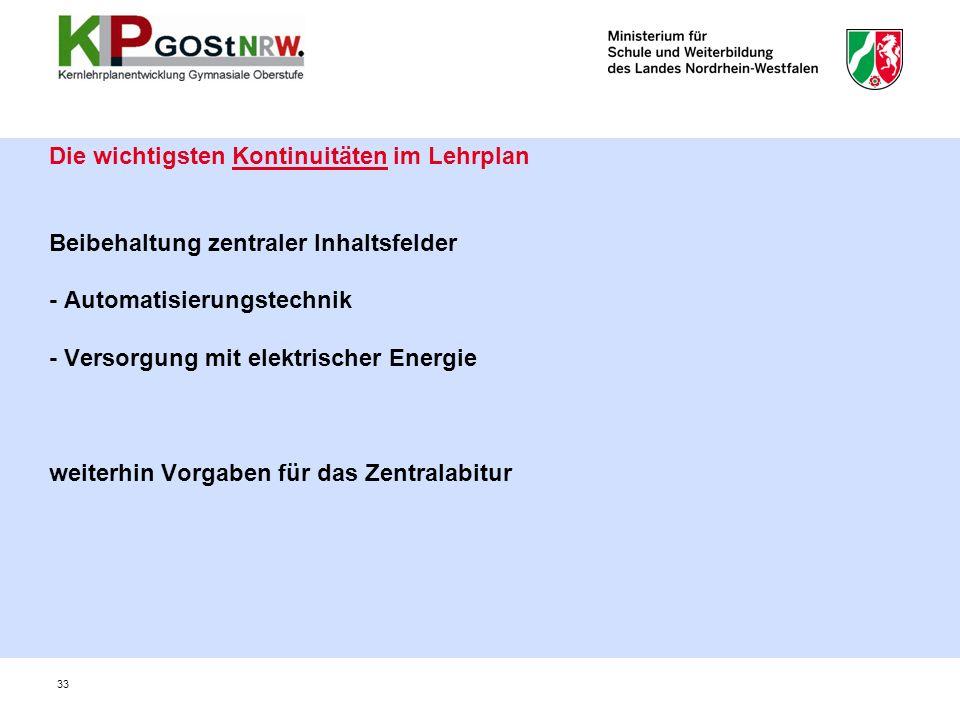 Die wichtigsten Kontinuitäten im Lehrplan Beibehaltung zentraler Inhaltsfelder - Automatisierungstechnik - Versorgung mit elektrischer Energie weiterhin Vorgaben für das Zentralabitur 33