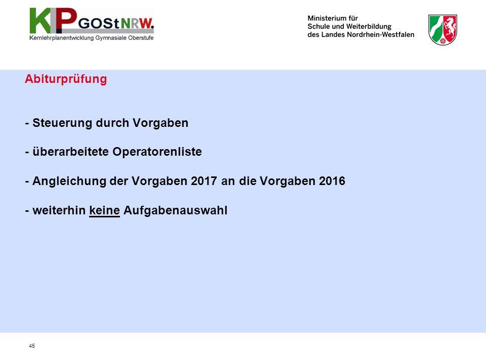 Abiturprüfung - Steuerung durch Vorgaben - überarbeitete Operatorenliste - Angleichung der Vorgaben 2017 an die Vorgaben 2016 - weiterhin keine Aufgabenauswahl 45